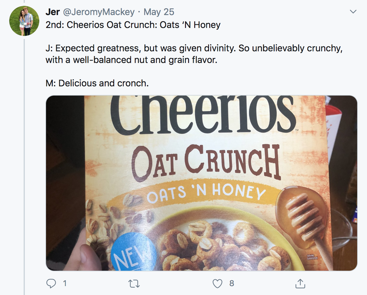 2nd: Cheerios Oat Crunch: Oats 'N Honey J: Expected greatness, but was given divinity. So unbelievably crunchy, with a well-balanced nut and grain flavor. M: Delicious and cronch.