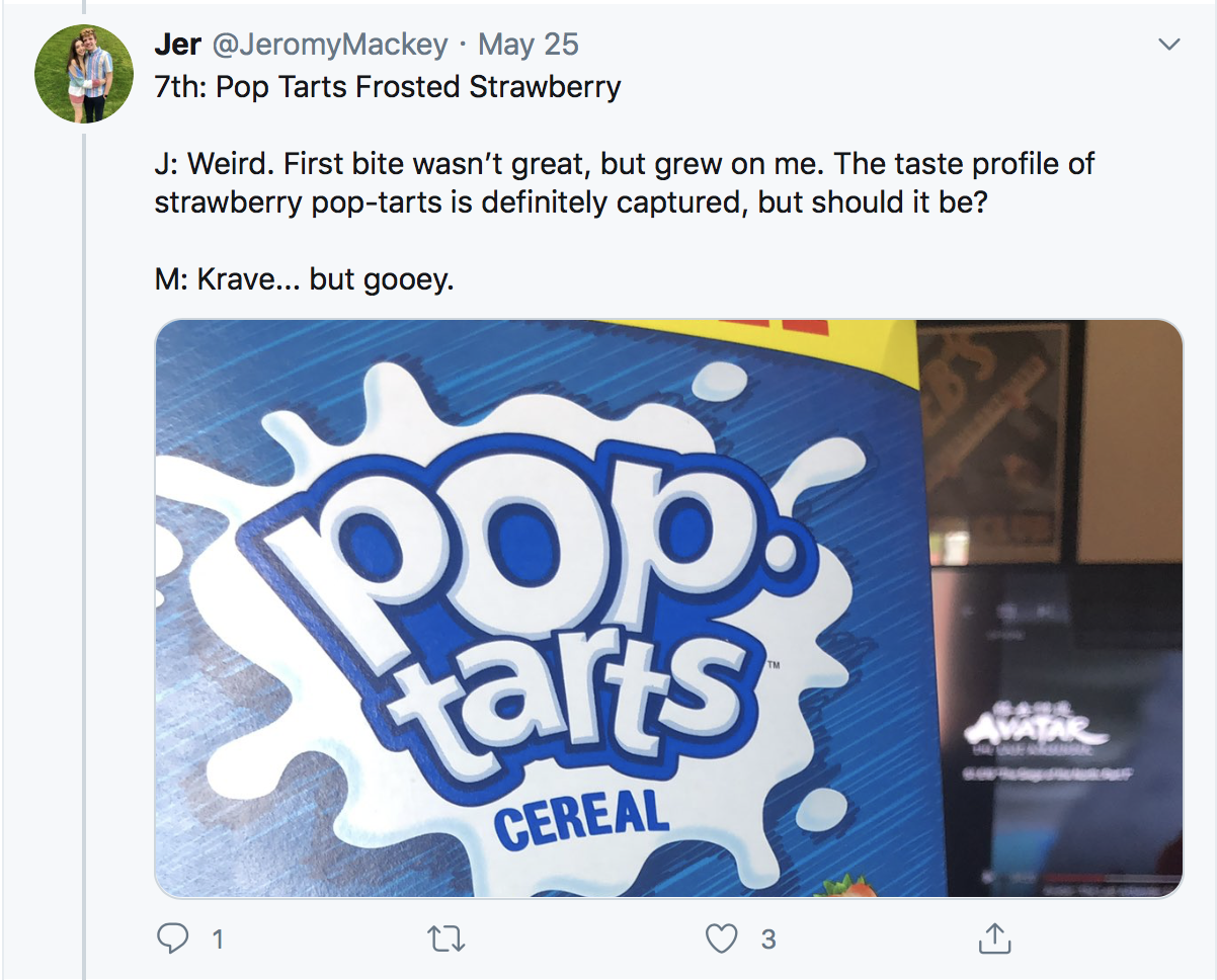 7th: Pop Tarts Frosted Strawberry J: Weird. First bite wasn't great, but grew on me. The taste profile of strawberry pop-tarts is definitely captured, but should it be? M: Krave... but gooey.