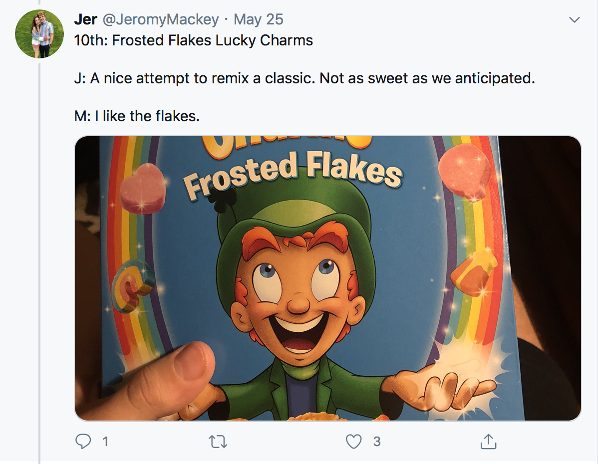10th: Frosted Flakes Lucky Charms J: A nice attempt to remix a classic. Not as sweet as we anticipated. M: I like the flakes.